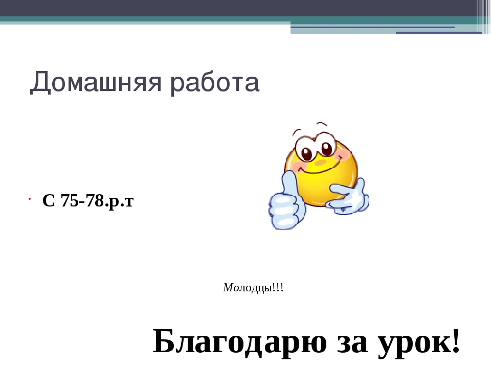 Домашняя работа С 75-78.р.т Благодарю за урок! Молодцы!!!