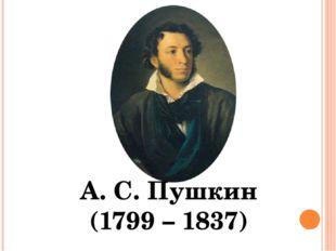 А. С. Пушкин (1799 – 1837)
