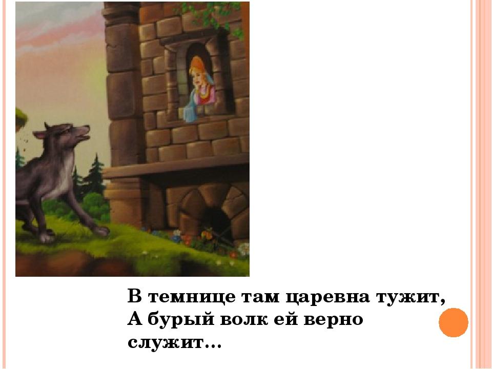 В темнице там царевна тужит, А бурый волк ей верно служит…
