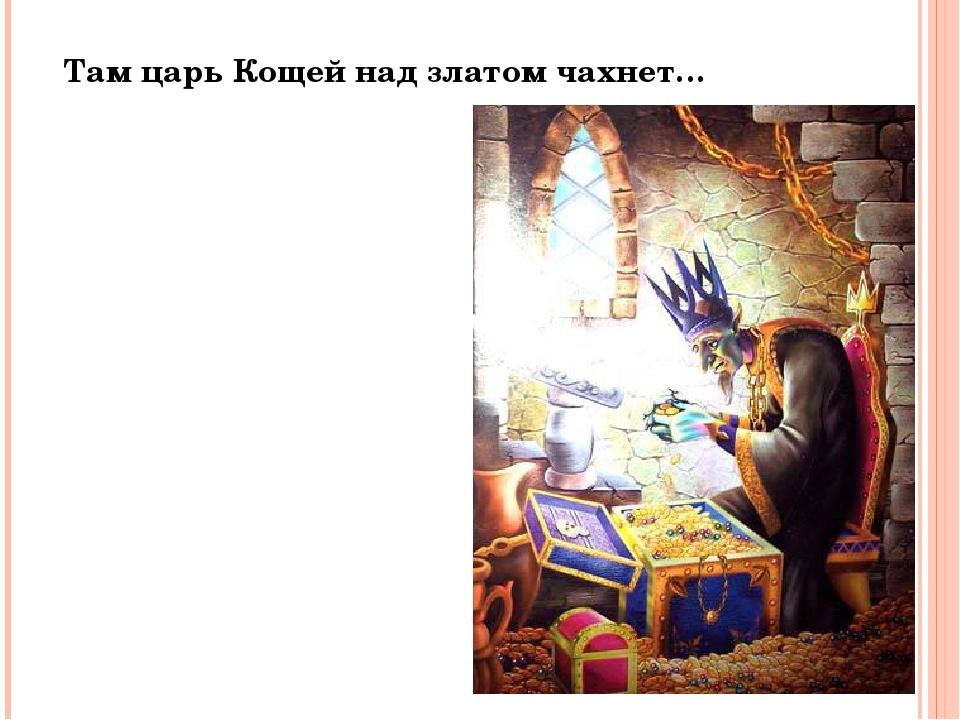 Там царь Кощей над златом чахнет…