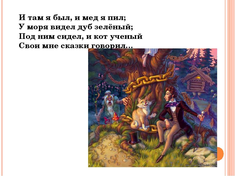 И там я был, и мед я пил; У моря видел дуб зелёный; Под ним сидел, и кот учен...