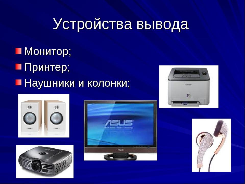 Устройства вывода Монитор; Принтер; Наушники и колонки;
