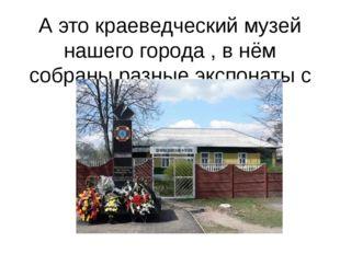 А это краеведческий музей нашего города , в нём собраны разные экспонаты с Би
