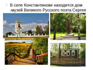 В селе Константинове находится дом -музей Великого Русского поэта Сергея Есе
