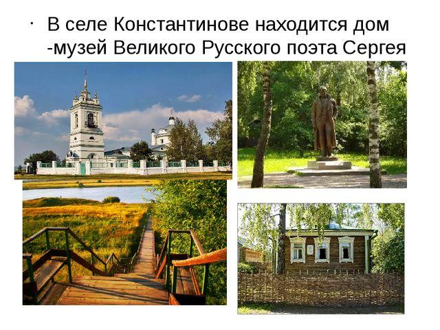 В селе Константинове находится дом -музей Великого Русского поэта Сергея Есе...