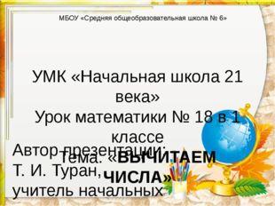 УМК «Начальная школа 21 века» Урок математики № 18 в 1 классе Тема: «ВЫЧИТАЕМ