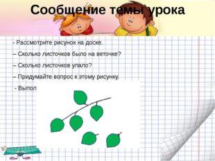 Сообщение темы урока - Рассмотрите рисунок на доске. – Сколько листочков было