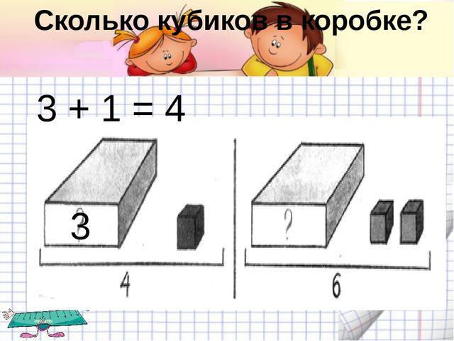 Сколько кубиков в коробке? 3 + 1 = 4 3