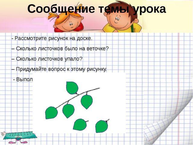 Сообщение темы урока - Рассмотрите рисунок на доске. – Сколько листочков было...