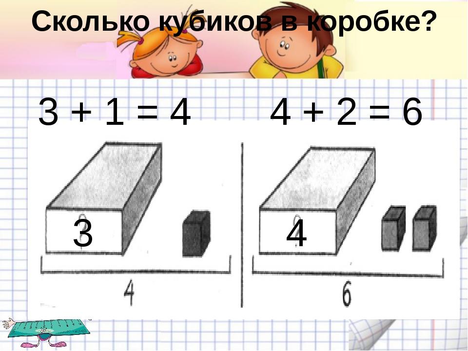Сколько кубиков в коробке? 3 + 1 = 4 3 4 + 2 = 6 4