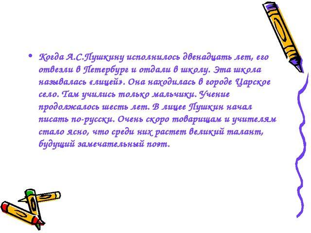 Когда А.С.Пушкину исполнилось двенадцать лет, его отвезли в Петербург и отдал...