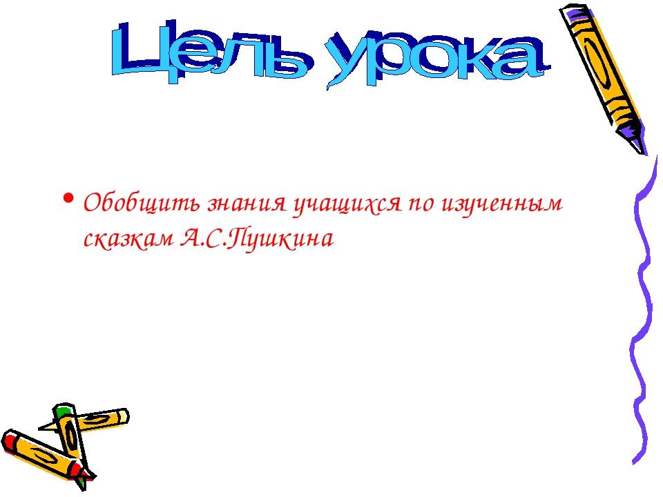 Обобщить знания учащихся по изученным сказкам А.С.Пушкина