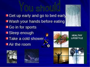 Get up early and go to bed early Wash your hands before eating Go in for spo