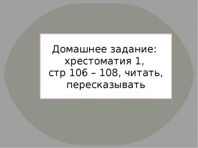 Домашнее задание: хрестоматия 1, стр 106 – 108, читать, пересказывать