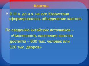 Канглы. В III в. до н.э. на юге Казахстана сформировалось объединение канглов