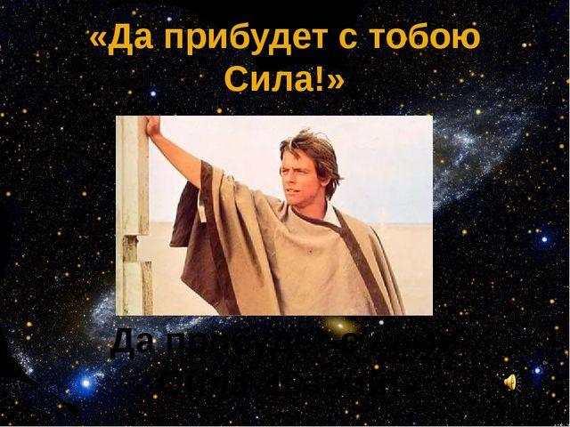 «Да прибудет с тобою Сила!» Да прибудет с вами Сила Знаний!»