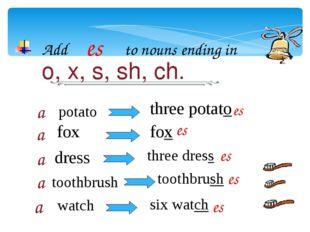 Add es to nouns ending in o, x, s, sh, ch. potato a a a a a fox dress toothbr