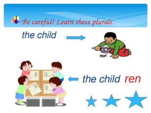 Be careful! Learn these plurals. the child the child ren