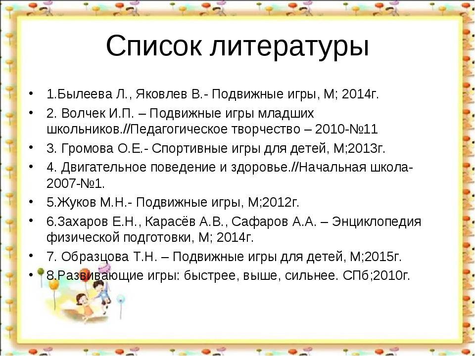 Список литературы 1.Былеева Л., Яковлев В.- Подвижные игры, М; 2014г. 2. Волч...