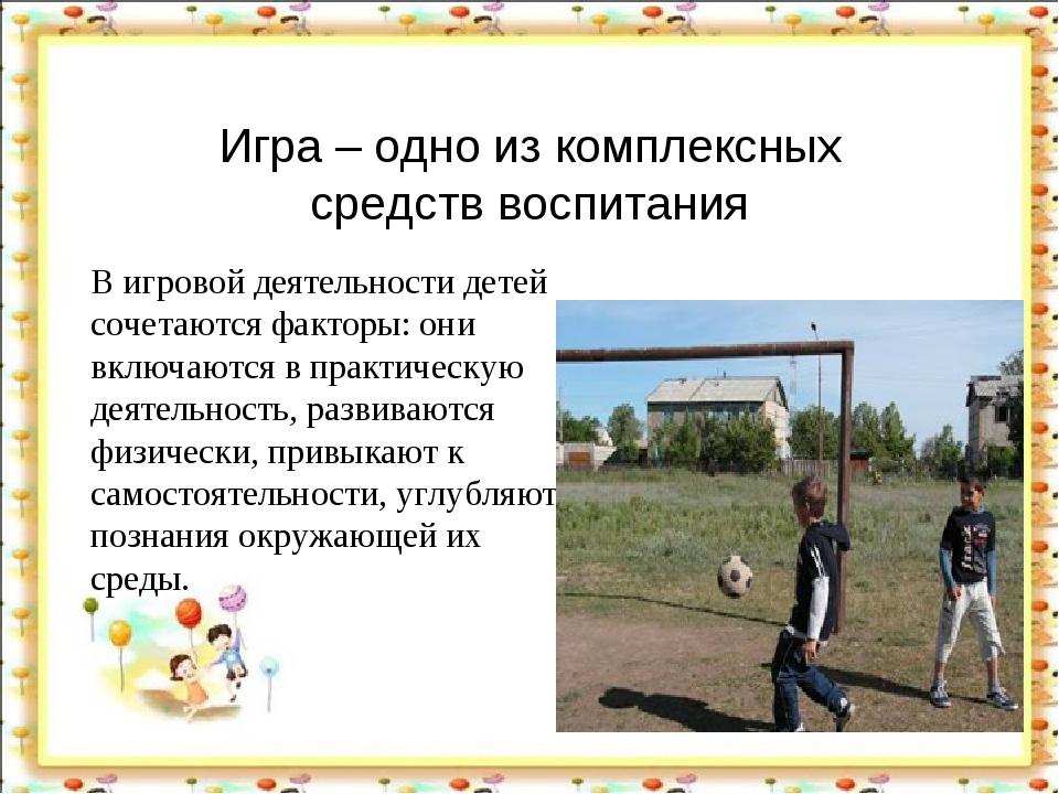 Игра – одно из комплексных средств воспитания В игровой деятельности детей со...