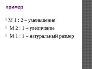 пример М 1 : 2 – уменьшение М 2 : 1 – увеличение М 1 : 1 – натуральный размер
