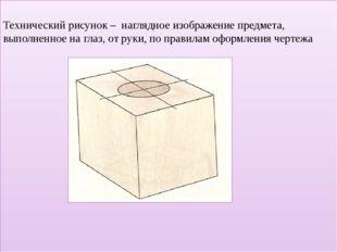 Технический рисунок – наглядное изображение предмета, выполненное на глаз, о