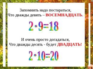Запомнить надо постараться, Что дважды девять – ВОСЕМНАДЦАТЬ. И очень просто