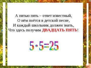 А пятью пять – ответ известный, О нём поётся в детской песне, И каждый школьн