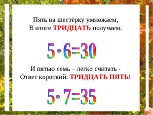 Пять на шестёрку умножаем, В итоге ТРИДЦАТЬ получаем. И пятью семь – легко сч