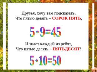 Друзья, хочу вам подсказать, Что пятью девять – СОРОК ПЯТЬ, И знает каждый из