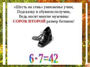 «Шесть на семь» умноженье учим, Подсказку в обувном получим, Ведь носят многи