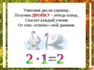 Умножив два на единицу, Получим ДВОЙКУ - лебедь-птицу, Спасает каждый ученик