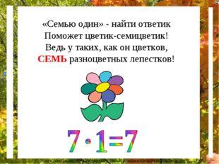 «Семью один» - найти ответик Поможет цветик-семицветик! Ведь у таких, как он