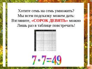 Хотите семь на семь умножить? Мы всем подсказку можем дать: Взгляните, «СОРОК
