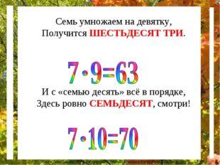 Семь умножаем на девятку, Получится ШЕСТЬДЕСЯТ ТРИ. И с «семью десять» всё в
