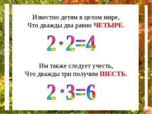 Известно детям в целом мире, Что дважды два равно ЧЕТЫРЕ. Им также следует уч