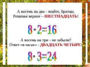 А восемь на два - знайте, братцы, Решенье верное – ШЕСТНАДЦАТЬ! А восемь на т