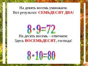 На девять восемь умножаем. Вот результат: СЕМЬДЕСЯТ ДВА! На десять восемь – о