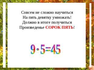 Совсем не сложно научиться На пять девятку умножать! Должно в итоге получитьс