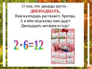 О том, что дважды шесть - ДВЕНАДЦАТЬ, Вам календарь расскажет, братцы, А в нё
