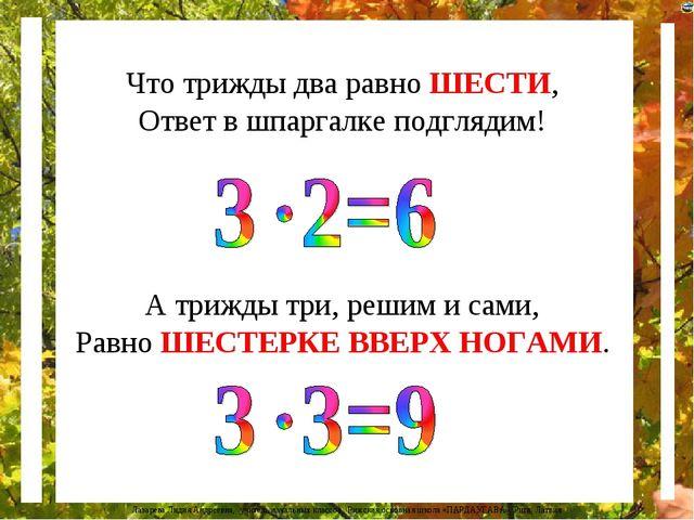 Что трижды два равно ШЕСТИ, Ответ в шпаргалке подглядим! А трижды три, решим...