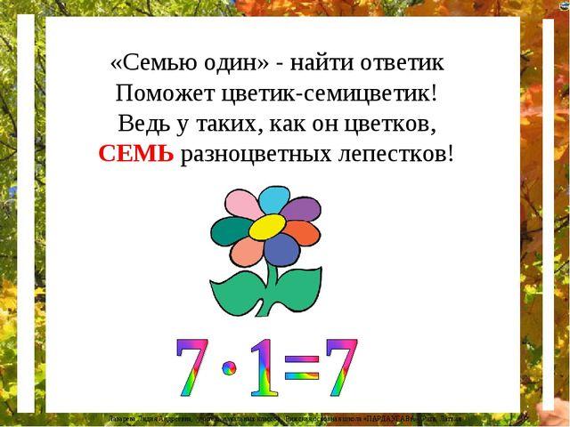 «Семью один» - найти ответик Поможет цветик-семицветик! Ведь у таких, как он...