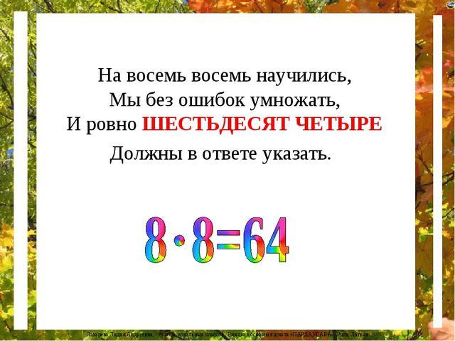 На восемь восемь научились, Мы без ошибок умножать, И ровно ШЕСТЬДЕСЯТ ЧЕТЫРЕ...