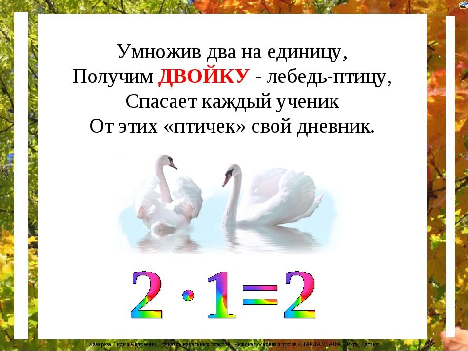 Умножив два на единицу, Получим ДВОЙКУ - лебедь-птицу, Спасает каждый ученик...