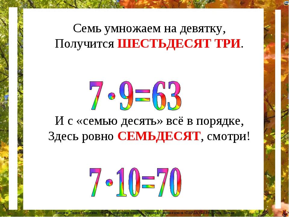 Семь умножаем на девятку, Получится ШЕСТЬДЕСЯТ ТРИ. И с «семью десять» всё в...