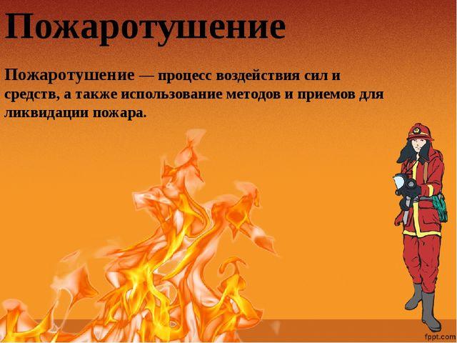 Пожаротушение Пожаротушение — процесс воздействия сил и средств, а также испо...