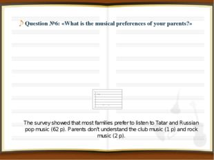 Question №6: «What is the musical preferences of your parents?» The survey s