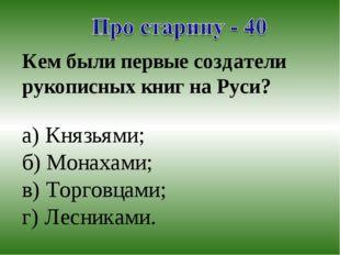 Кем были первые создатели рукописных книг на Руси? а) Князьями; б) Монахами;