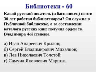 Какой русский писатель (и баснописец) почти 30 лет работал библиотекарем? О