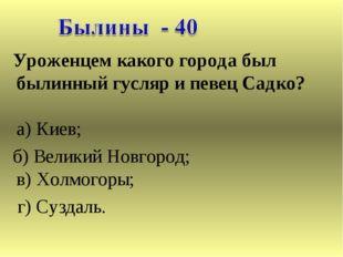 Уроженцем какого города был былинный гусляр и певец Садко? а) Киев; б) Велик